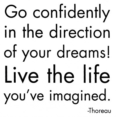 Go confidently in the direction of your dreams! Live the live you've imagined
